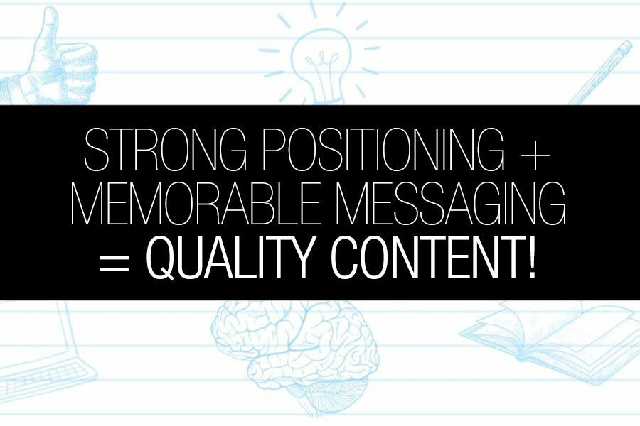 Strong Positioning + Memorable Messaging = Quality Content!